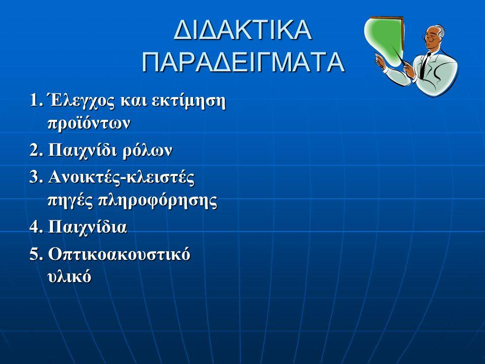 ΔΙΔΑΚΤΙΚΑ ΠΑΡΑΔΕΙΓΜΑΤΑ 1. Έλεγχος και εκτίμηση προϊόντων 2. Παιχνίδι ρόλων 3. Ανοικτές-κλειστές πηγές πληροφόρησης 4. Παιχνίδια 5. Οπτικοακουστικό υλι