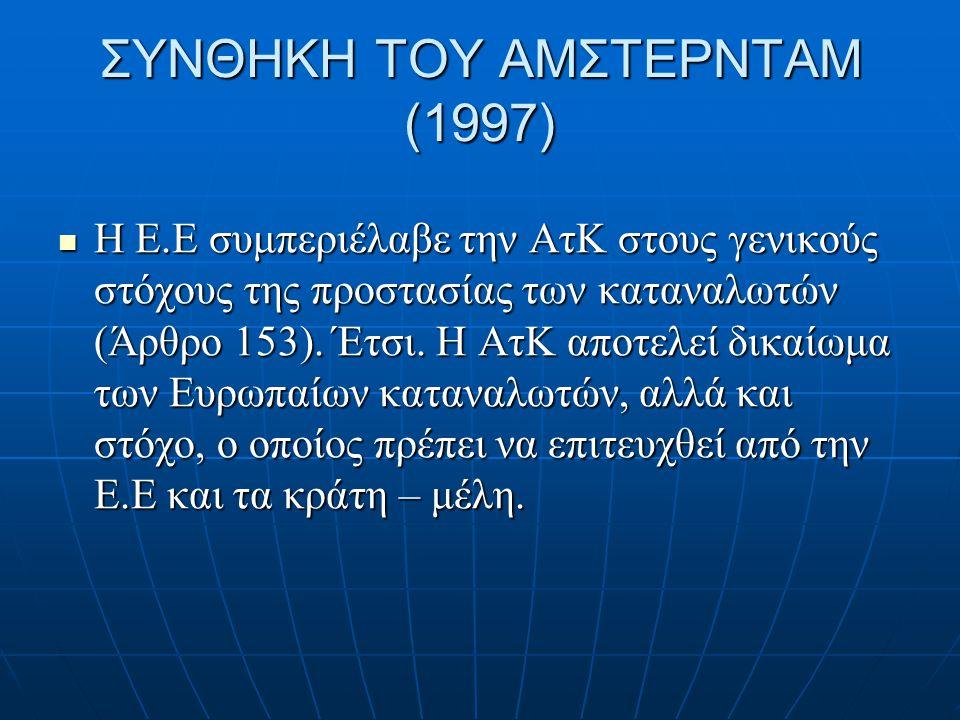 ΣΥΝΘΗΚΗ ΤΟΥ ΑΜΣΤΕΡΝΤΑΜ (1997)  Η Ε.Ε συμπεριέλαβε την ΑτΚ στους γενικούς στόχους της προστασίας των καταναλωτών (Άρθρο 153). Έτσι. Η ΑτΚ αποτελεί δικ