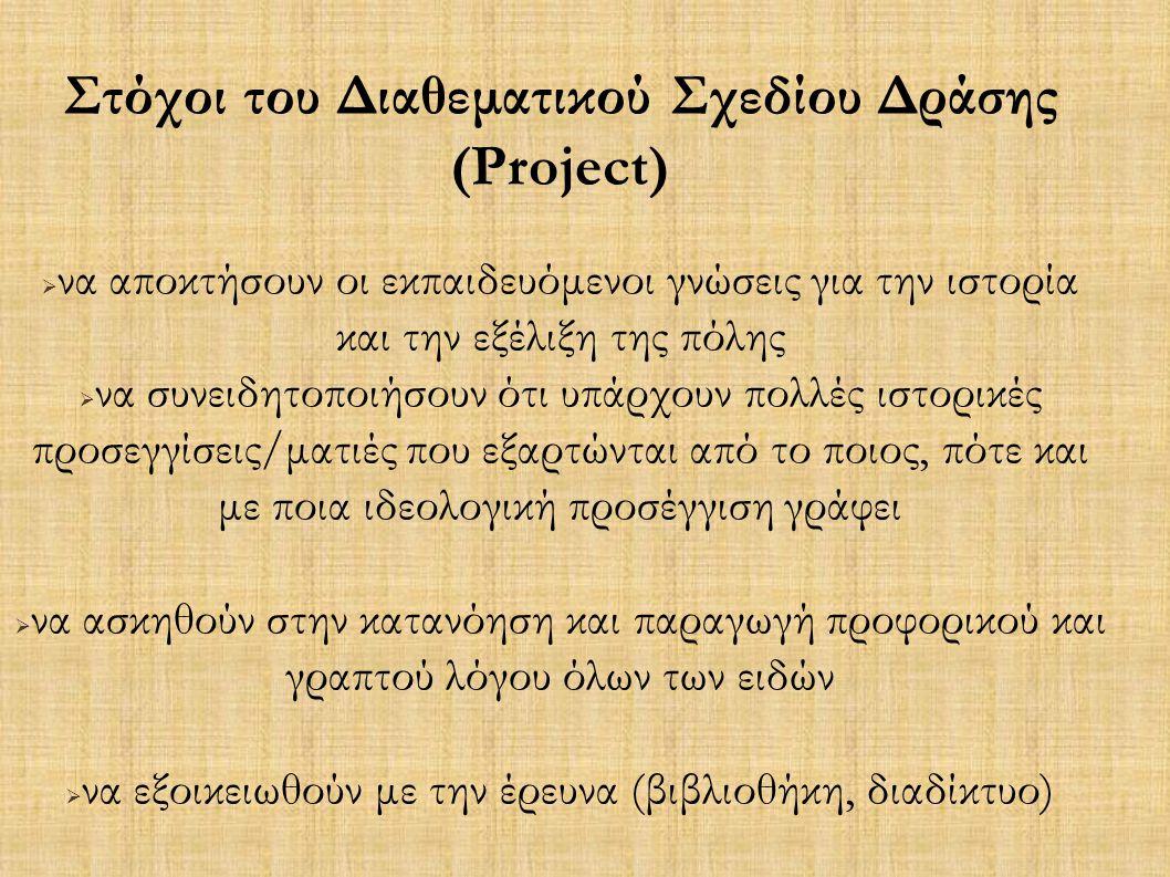 Στόχοι του Διαθεματικού Σχεδίου Δράσης (Project)   να αποκτήσουν οι εκπαιδευόμενοι γνώσεις για την ιστορία και την εξέλιξη της πόλης  να συνειδητοποιήσουν ότι υπάρχουν πολλές ιστορικές προσεγγίσεις/ματιές που εξαρτώνται από το ποιος, πότε και με ποια ιδεολογική προσέγγιση γράφει  να ασκηθούν στην κατανόηση και παραγωγή προφορικού και γραπτού λόγου όλων των ειδών  να εξοικειωθούν με την έρευνα (βιβλιοθήκη, διαδίκτυο) 