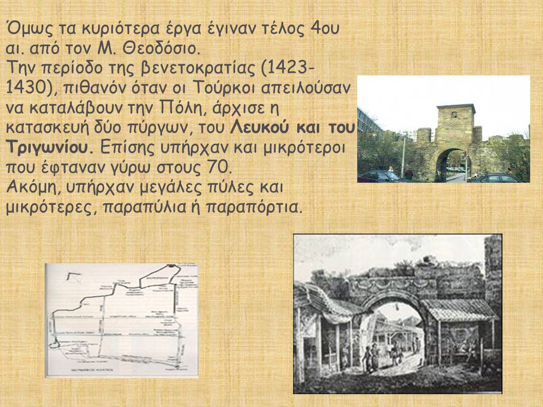 Όμως τα κυριότερα έργα έγιναν τέλος 4ου αι. από τον Μ. Θεοδόσιο. Την περίοδο της βενετοκρατίας (1423- 1430), πιθανόν όταν οι Τούρκοι απειλούσαν να κατ