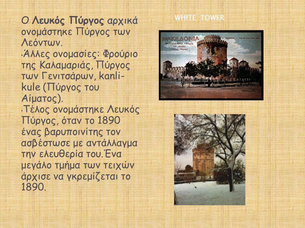 αρχικά Ο Λευκός Πύργος αρχικά ονομάστηκε Πύργος των Λεόντων. • Άλλες ονομασίες: Φρούριο της Καλαμαριάς, Πύργος των Γενιτσάρων, kanli- kule (Πύργος του