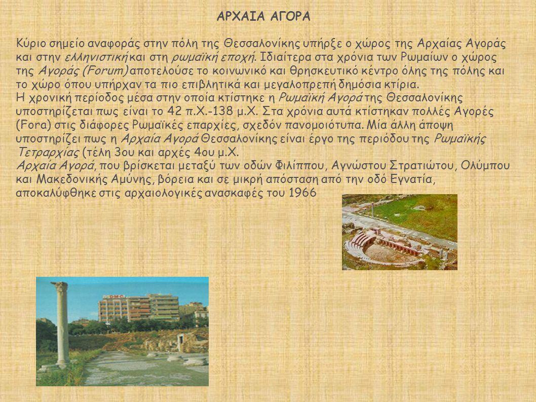 ΑΡΧΑΙΑ ΑΓΟΡΑ Κύριο σημείο αναφοράς στην πόλη της Θεσσαλονίκης υπήρξε ο χώρος της Αρχαίας Αγοράς και στην ελληνιστική και στη ρωμαϊκή εποχή. Ιδιαίτερα