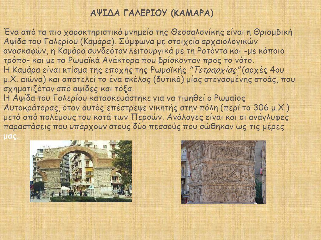 ΑΨΙΔΑ ΓΑΛΕΡΙΟΥ (ΚΑΜΑΡΑ) Ένα από τα πιο χαρακτηριστικά μνημεία της Θεσσαλονίκης είναι η Θριαμβική Αψίδα του Γαλερίου (Καμάρα). Σύμφωνα με στοιχεία αρχα