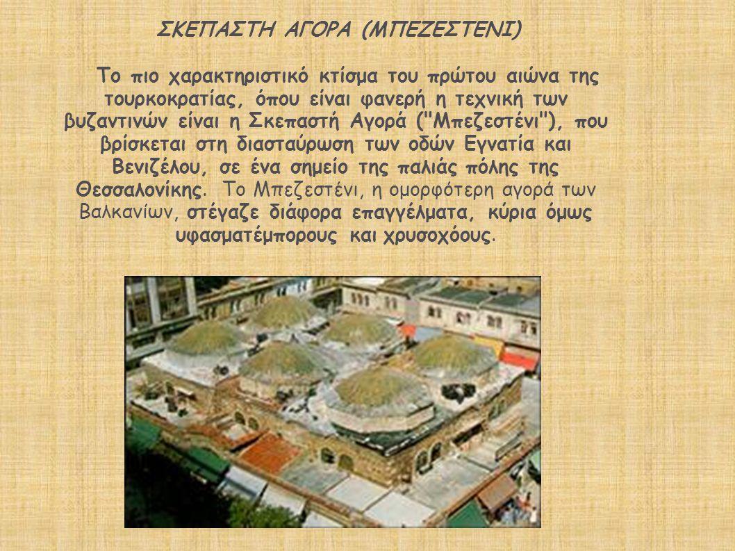 ΣΚΕΠΑΣΤΗ ΑΓΟΡΑ (ΜΠΕΖΕΣΤΕΝΙ) Το πιο χαρακτηριστικό κτίσμα του πρώτου αιώνα της τουρκοκρατίας, όπου είναι φανερή η τεχνική των βυζαντινών είναι η Σκεπαστή Αγορά ( Μπεζεστένι ), που βρίσκεται στη διασταύρωση των οδών Εγνατία και Βενιζέλου, σε ένα σημείο της παλιάς πόλης της Θεσσαλονίκης.