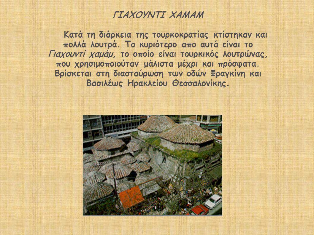 ΓΙΑΧΟΥΝΤΙ ΧΑΜΑΜ Κατά τη διάρκεια της τουρκοκρατίας κτίστηκαν και πολλά λουτρά. Το κυριότερο απο αυτά είναι το Γιαχουντί χαμάμ, το οποίο είναι τουρκικό