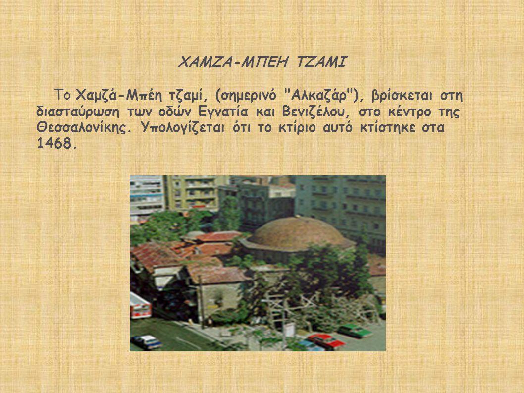 ΧΑΜΖΑ-ΜΠΕΗ ΤΖΑΜΙ Το Χαμζά-Μπέη τζαμί, (σημερινό Αλκαζάρ ), βρίσκεται στη διασταύρωση των οδών Εγνατία και Βενιζέλου, στο κέντρο της Θεσσαλονίκης.