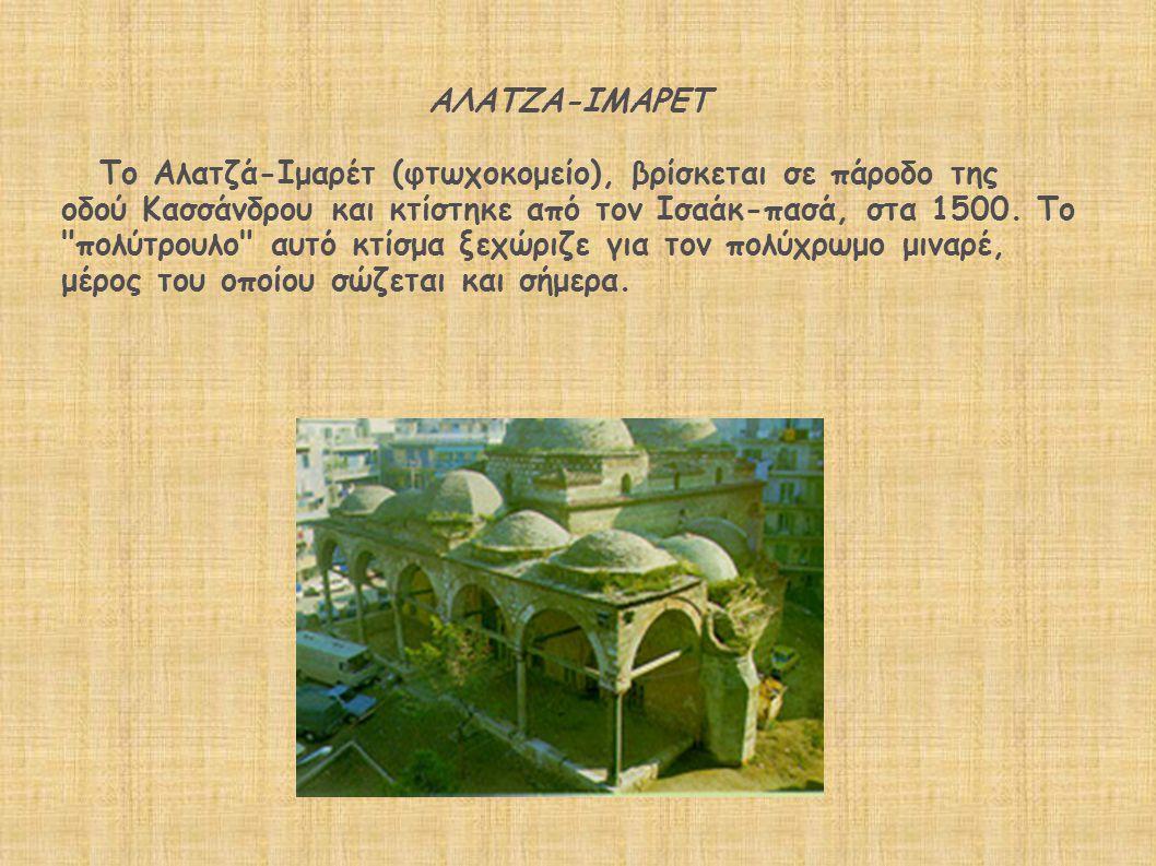 ΑΛΑΤΖΑ-ΙΜΑΡΕΤ Το Αλατζά-Ιμαρέτ (φτωχοκομείο), βρίσκεται σε πάροδο της οδού Κασσάνδρου και κτίστηκε από τον Ισαάκ-πασά, στα 1500.