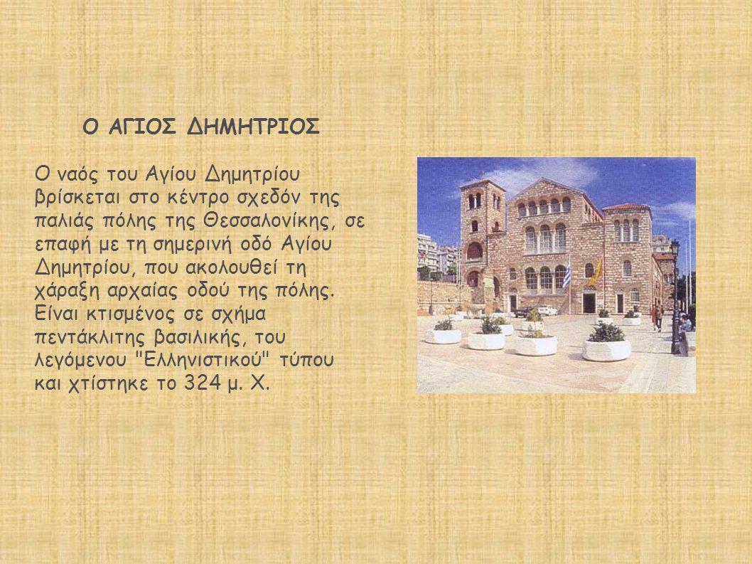 Ο ΑΓΙΟΣ ΔΗΜΗΤΡΙΟΣ Ο ναός του Αγίου Δημητρίου βρίσκεται στο κέντρο σχεδόν της παλιάς πόλης της Θεσσαλονίκης, σε επαφή με τη σημερινή οδό Αγίου Δημητρίου, που ακολουθεί τη χάραξη αρχαίας οδού της πόλης.