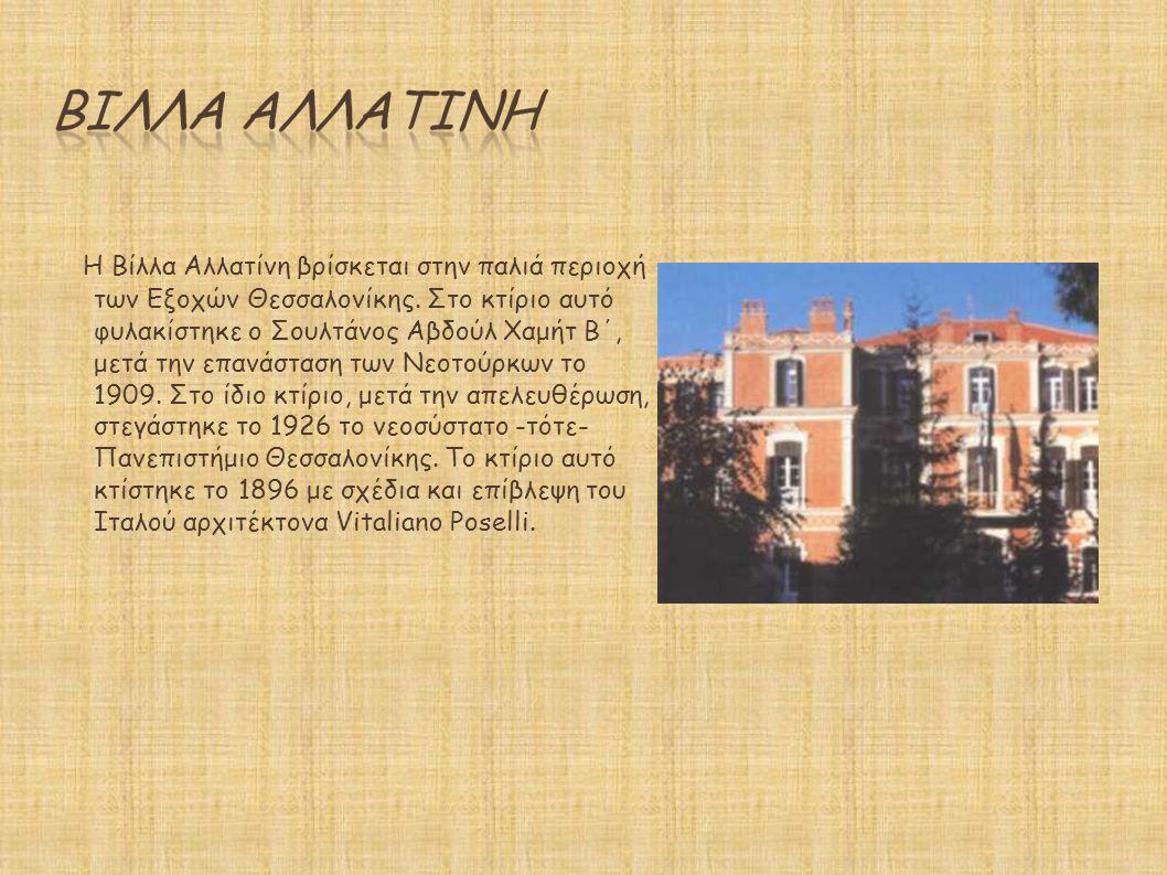Η Βίλλα Αλλατίνη βρίσκεται στην παλιά περιοχή των Εξοχών Θεσσαλονίκης. Στο κτίριο αυτό φυλακίστηκε ο Σουλτάνος Αβδούλ Χαμήτ Β΄, μετά την επανάσταση τω