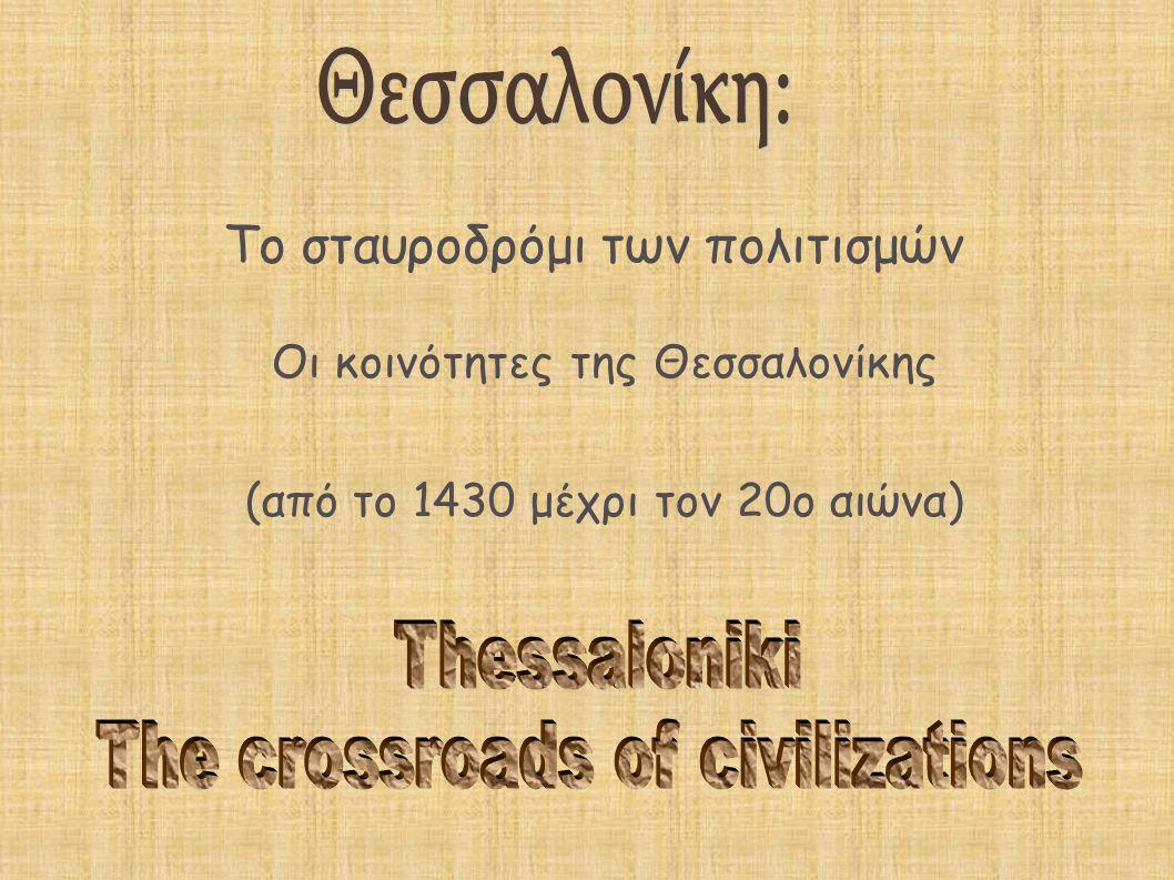 Οι κοινότητες της Θεσσαλονίκης (από το 1430 μέχρι τον 20ο αιώνα)  Το σταυροδρόμι των πολιτισμών