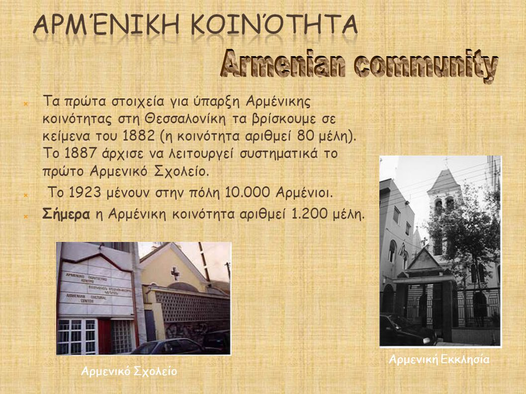  Τα πρώτα στοιχεία για ύπαρξη Αρμένικης κοινότητας στη Θεσσαλονίκη τα βρίσκουμε σε κείμενα του 1882 (η κοινότητα αριθμεί 80 μέλη). Το 1887 άρχισε να