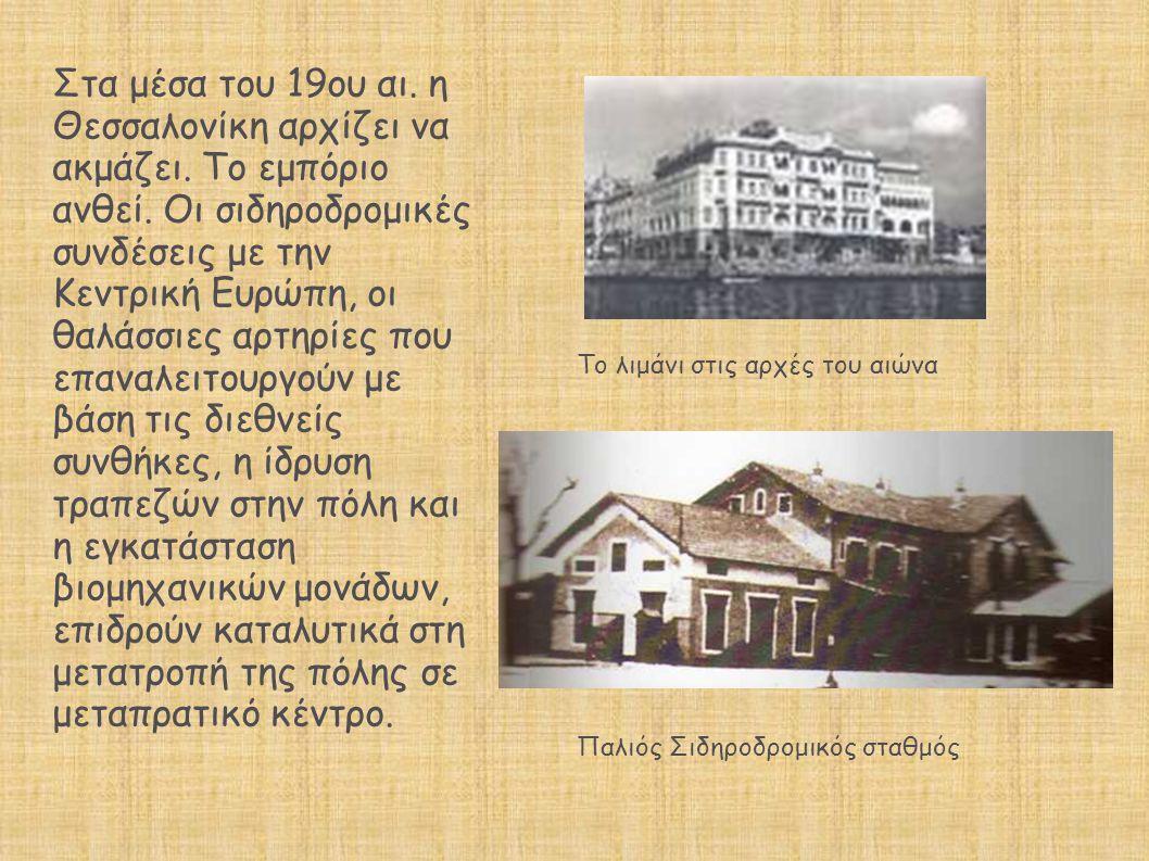 Στα μέσα του 19ου αι. η Θεσσαλονίκη αρχίζει να ακμάζει. Το εμπόριο ανθεί. Οι σιδηροδρομικές συνδέσεις με την Κεντρική Ευρώπη, οι θαλάσσιες αρτηρίες πο