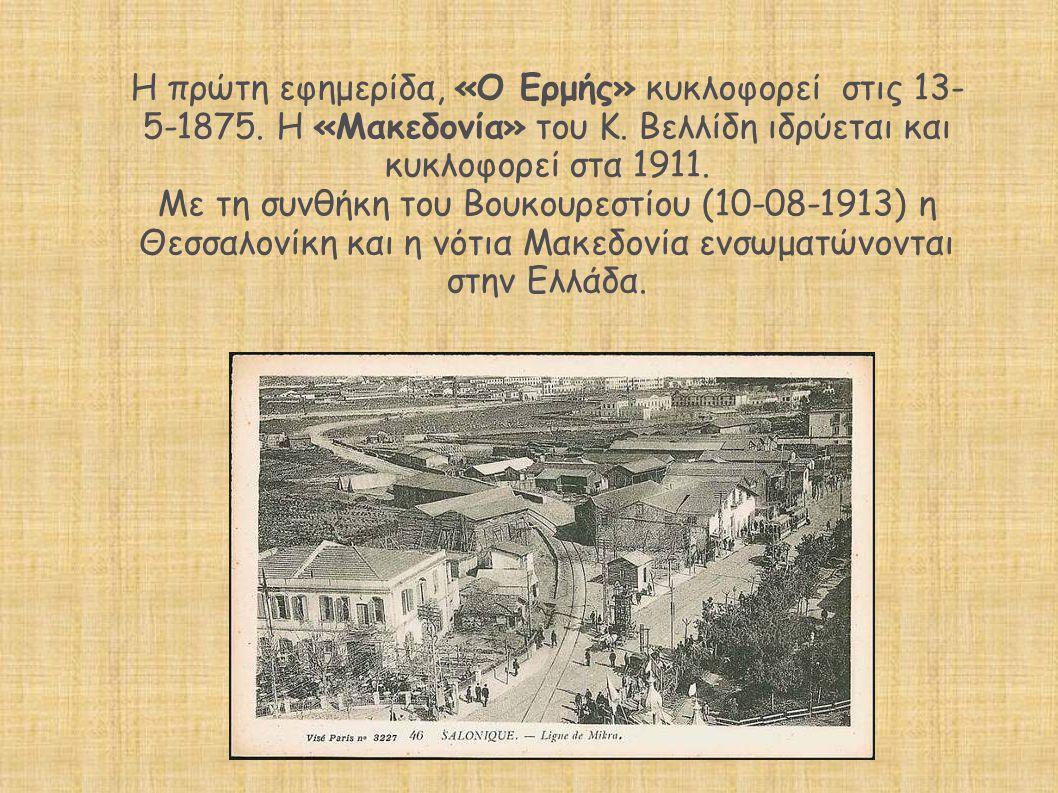 Η πρώτη εφημερίδα, «Ο Ερμής» κυκλοφορεί στις 13- 5-1875. Η «Μακεδονία» του Κ. Βελλίδη ιδρύεται και κυκλοφορεί στα 1911. Με τη συνθήκη του Βουκουρεστίο