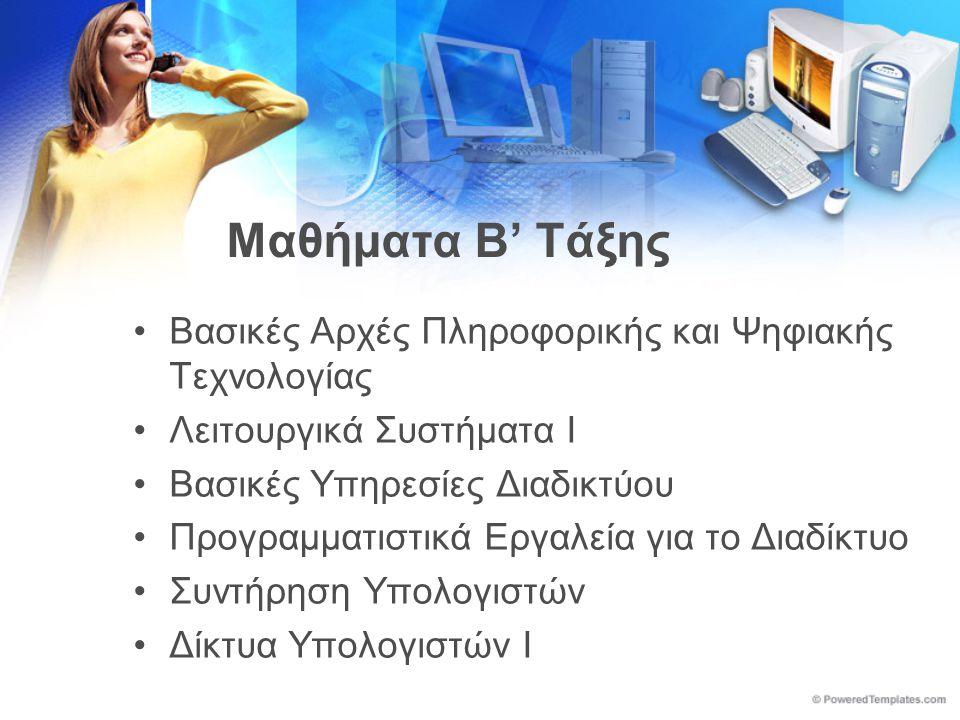 Μαθήματα Β' Τάξης •Βασικές Αρχές Πληροφορικής και Ψηφιακής Τεχνολογίας •Λειτουργικά Συστήματα Ι •Βασικές Υπηρεσίες Διαδικτύου •Προγραμματιστικά Εργαλεία για το Διαδίκτυο •Συντήρηση Υπολογιστών •Δίκτυα Υπολογιστών Ι