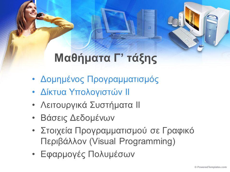 Μαθήματα Γ' τάξης •Δομημένος Προγραμματισμός •Δίκτυα Υπολογιστών ΙΙ •Λειτουργικά Συστήματα ΙΙ •Βάσεις Δεδομένων •Στοιχεία Προγραμματισμού σε Γραφικό Περιβάλλον (Visual Programming) •Εφαρμογές Πολυμέσων