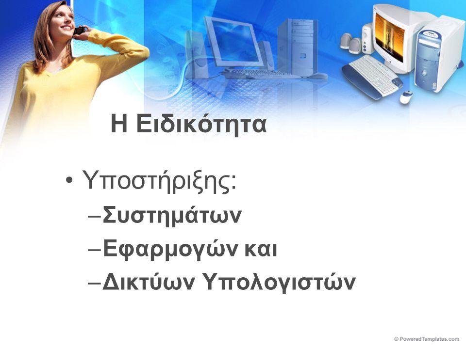 Η Ειδικότητα •Υποστήριξης: –Συστημάτων –Εφαρμογών και –Δικτύων Υπολογιστών