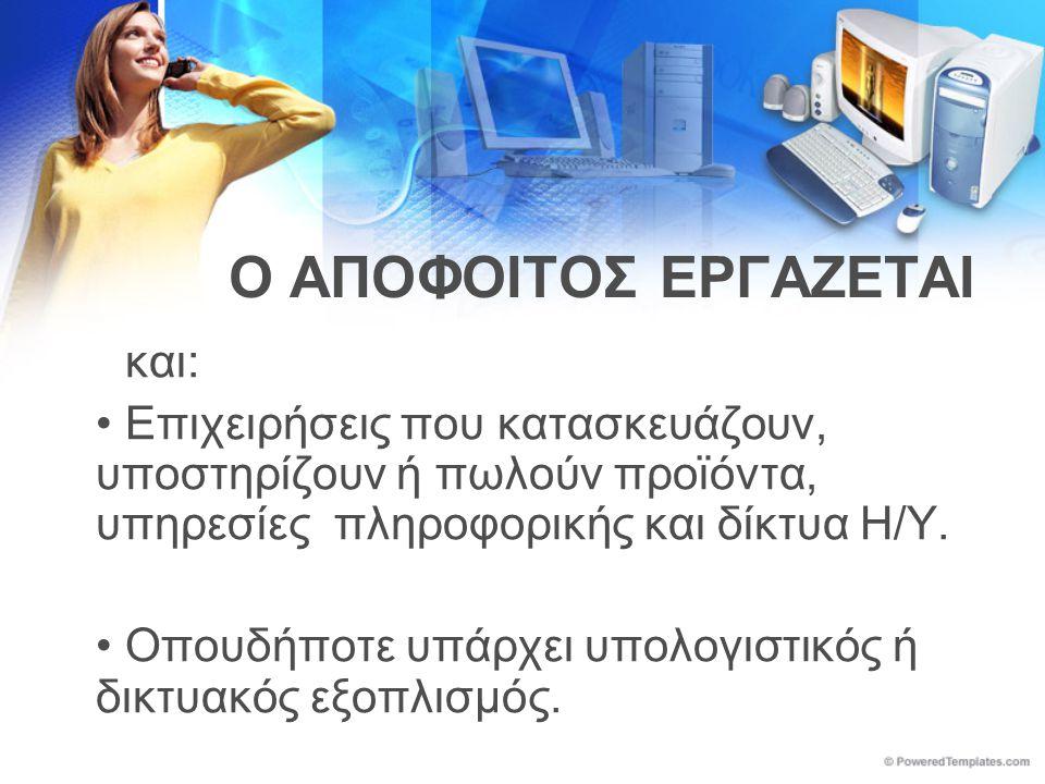 Ο ΑΠΟΦΟΙΤΟΣ ΕΡΓΑΖΕΤΑΙ και: •Επιχειρήσεις που κατασκευάζουν, υποστηρίζουν ή πωλούν προϊόντα, υπηρεσίες πληροφορικής και δίκτυα Η/Υ.