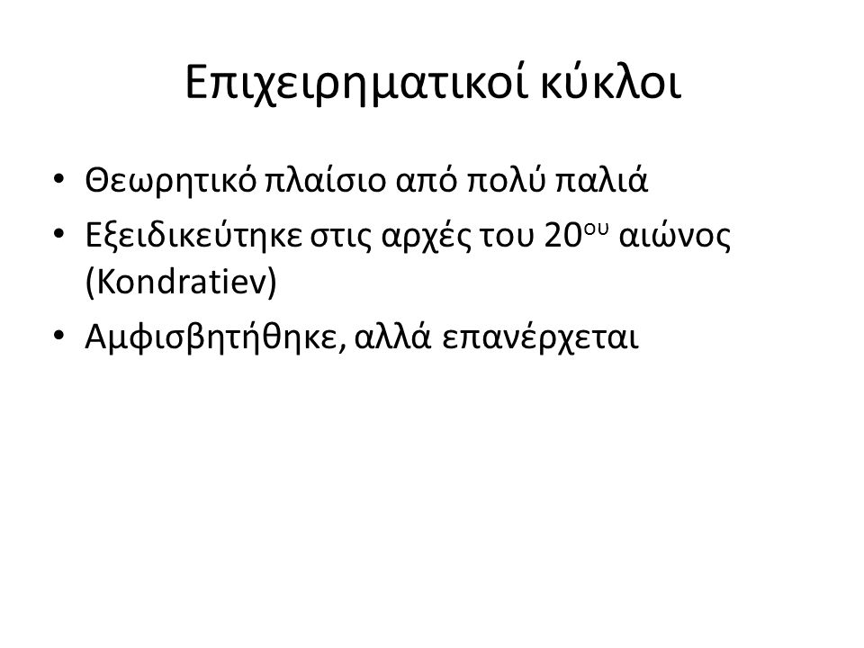 Επιχειρηματικοί κύκλοι • Θεωρητικό πλαίσιο από πολύ παλιά • Εξειδικεύτηκε στις αρχές του 20 ου αιώνος (Kondratiev) • Αμφισβητήθηκε, αλλά επανέρχεται