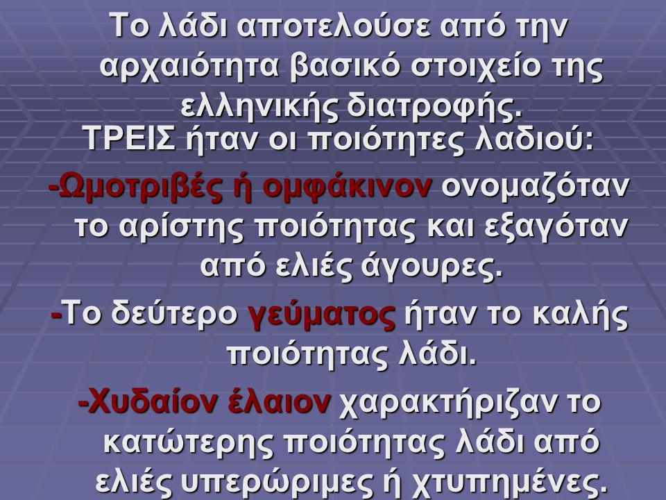 Το λάδι αποτελούσε από την αρχαιότητα βασικό στοιχείο της ελληνικής διατροφής. ΤΡΕΙΣ ήταν οι ποιότητες λαδιού: -Ωμοτριβές ή ομφάκινον ονομαζόταν το αρ