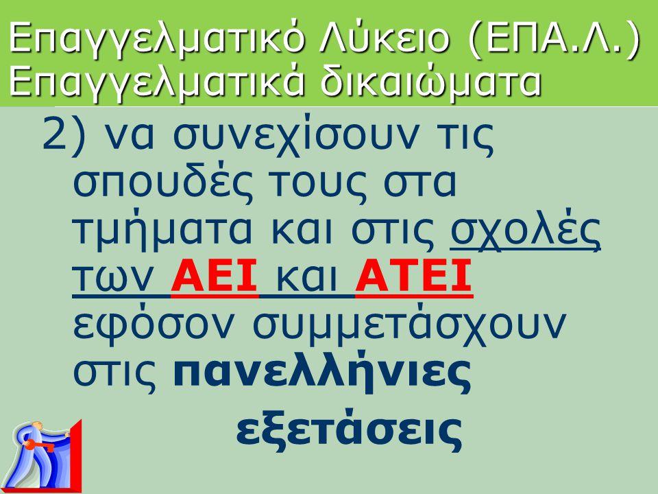 Επαγγελματικό Λύκειο (ΕΠΑ.Λ.) Επαγγελματικά δικαιώματα 2) να συνεχίσουν τις σπουδές τους στα τμήματα και στις σχολές των ΑΕΙ και ΑΤΕΙ εφόσον συμμετάσχ