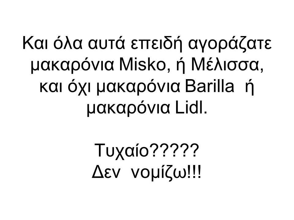 Και όλα αυτά επειδή αγοράζατε μακαρόνια Μisko, ή Μέλισσα, και όχι μακαρόνια Barilla ή μακαρόνια Lidl. Τυχαίο????? Δεν νομίζω!!!