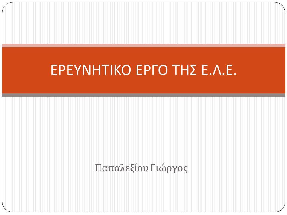 Παπαλεξίου Γιώργος ΕΡΕΥΝΗΤΙΚΟ ΕΡΓΟ ΤΗΣ Ε. Λ. Ε.