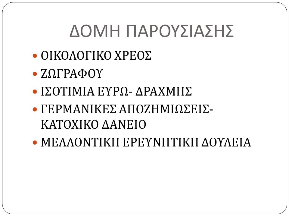 ΔΟΜΗ ΠΑΡΟΥΣΙΑΣΗΣ  ΟΙΚΟΛΟΓΙΚΟ ΧΡΕΟΣ  ΖΩΓΡΑΦΟΥ  ΙΣΟΤΙΜΙΑ ΕΥΡΩ - ΔΡΑΧΜΗΣ  ΓΕΡΜΑΝΙΚΕΣ ΑΠΟΖΗΜΙΩΣΕΙΣ - ΚΑΤΟΧΙΚΟ ΔΑΝΕΙΟ  ΜΕΛΛΟΝΤΙΚΗ ΕΡΕΥΝΗΤΙΚΗ ΔΟΥΛΕΙΑ
