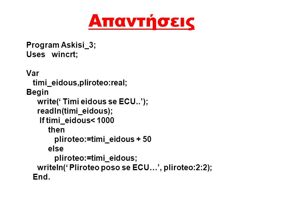 Απαντήσεις Program askisi_2; Uses wincrt; Var x,y,megalyteros:real; Begin writeln(' Dose dyo arithmous'); readln(x,y); writeln('Arithmos 1=',x,'Artith