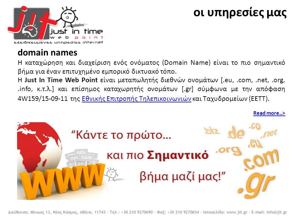 domain names H καταχώρηση και διαχείριση ενός ονόματος (Domain Name) είναι το πιο σημαντικό βήμα για έναν επιτυχημένο εμπορικό δικτυακό τόπο. Η Just I
