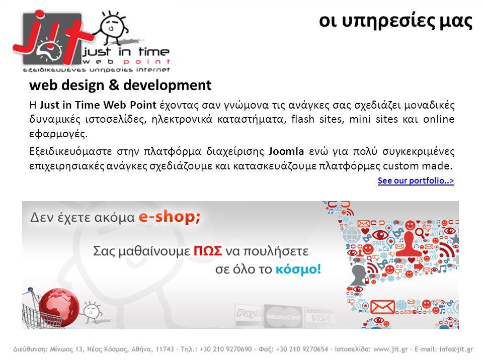 web design & development Η Just in Time Web Point έχοντας σαν γνώμονα τις ανάγκες σας σχεδιάζει μοναδικές δυναμικές ιστοσελίδες, ηλεκτρονικά καταστήματα, flash sites, mini sites και online εφαρμογές.