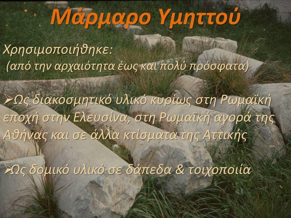 Μάρμαρο Υμηττού Χρησιμοποιήθηκε: (από την αρχαιότητα έως και πολύ πρόσφατα) (από την αρχαιότητα έως και πολύ πρόσφατα)  Ως διακοσμητικό υλικό κυρίως