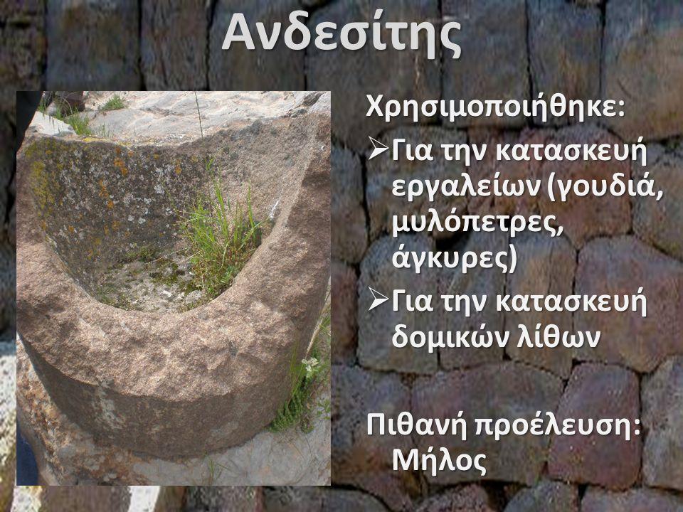 ΑνδεσίτηςΧρησιμοποιήθηκε:  Για την κατασκευή εργαλείων (γουδιά, μυλόπετρες, άγκυρες)  Για την κατασκευή δομικών λίθων Πιθανή προέλευση: Μήλος