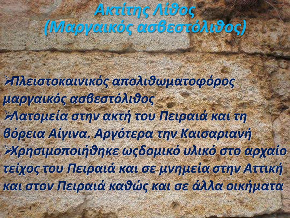 Ακτίτης Λίθος (Μαργαικός ασβεστόλιθος)  Πλειστοκαινικός απολιθωματοφόρος μαργαικός ασβεστόλιθος  Λατομεία στην ακτή του Πειραιά και τη βόρεια Αίγινα