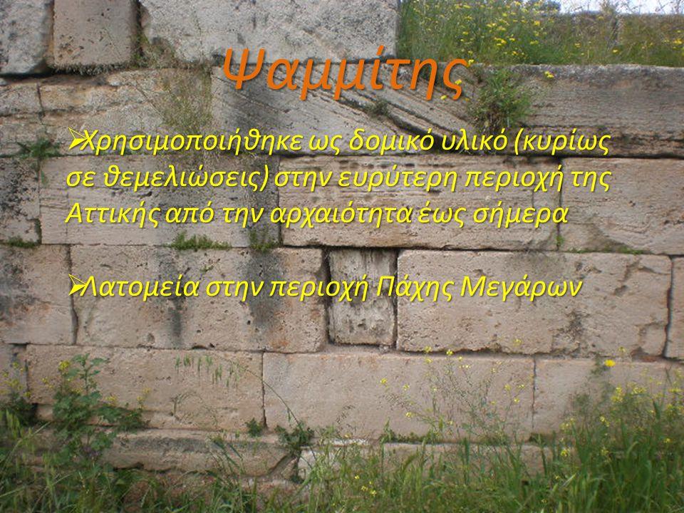 Ψαμμίτης  Χρησιμοποιήθηκε ως δομικό υλικό (κυρίως σε θεμελιώσεις) στην ευρύτερη περιοχή της Αττικής από την αρχαιότητα έως σήμερα  Λατομεία στην περ