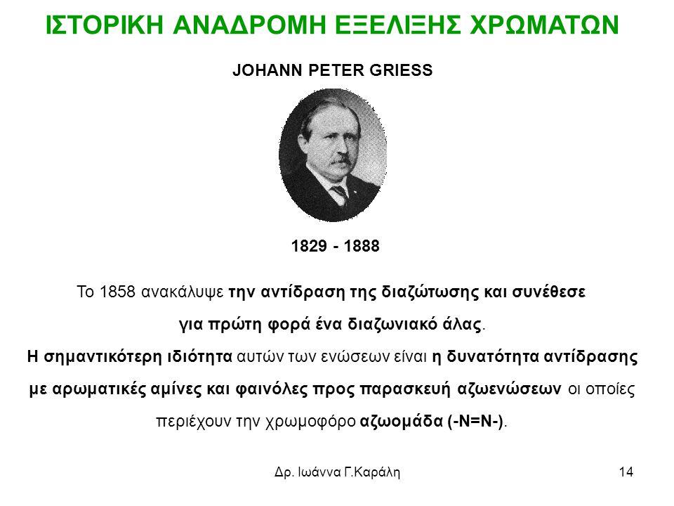 Δρ. Ιωάννα Γ.Καράλη14 JOHANN PETER GRIESS 1829 - 1888 Το 1858 ανακάλυψε την αντίδραση της διαζώτωσης και συνέθεσε για πρώτη φορά ένα διαζωνιακό άλας.