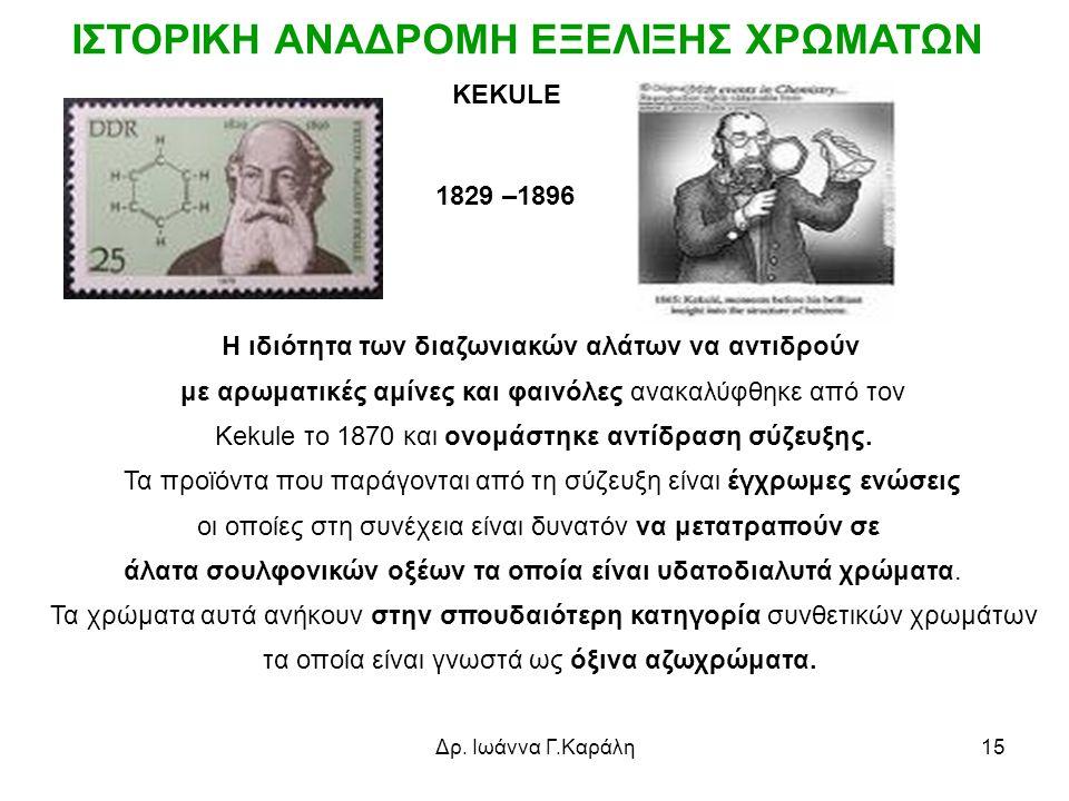 Δρ. Ιωάννα Γ.Καράλη15 KEKULE Η ιδιότητα των διαζωνιακών αλάτων να αντιδρούν με αρωματικές αμίνες και φαινόλες ανακαλύφθηκε από τον Kekule το 1870 και