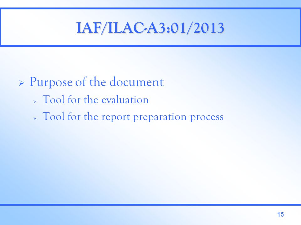 15 IAF/ILAC-A3:01/2013  Purpose of the document  Tool for the evaluation  Tool for the report preparation process