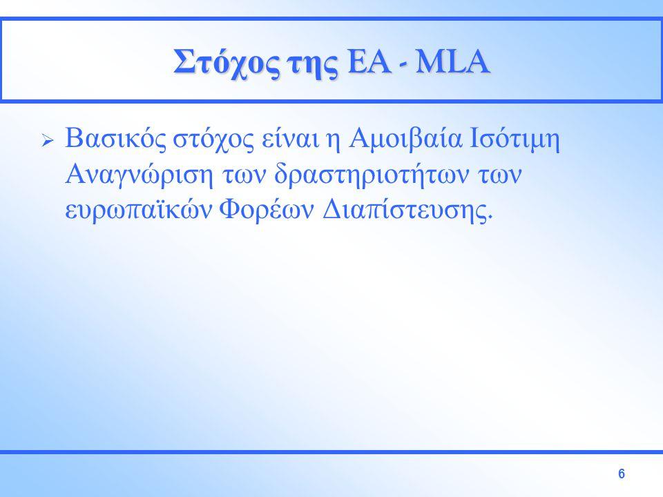 6 Στόχος της EA - MLA  Βασικός στόχος είναι η Αμοιβαία Ισότιμη Αναγνώριση των δραστηριοτήτων των ευρω π αϊκών Φορέων Δια π ίστευσης.