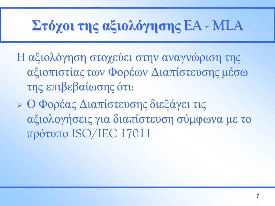 7 Στόχοι της αξιολόγησης EA - MLA Η αξιολόγηση στοχεύει στην αναγνώριση της αξιο π ιστίας των Φορέων Δια π ίστευσης μέσω της ε π ιβεβαίωσης ότι :  Ο Φορέας Δια π ίστευσης διεξάγει τις αξιολογήσεις για δια π ίστευση σύμφωνα με το π ρότυ π ο ISO/IEC 17011
