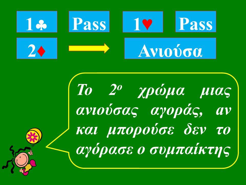 11 Pass Ανιούσα Pass 2♦2♦ 1♥1♥ To 2 ο χρώμα μιας ανιούσας αγοράς, aν και μπορούσε δεν το αγόρασε ο συμπαίκτης