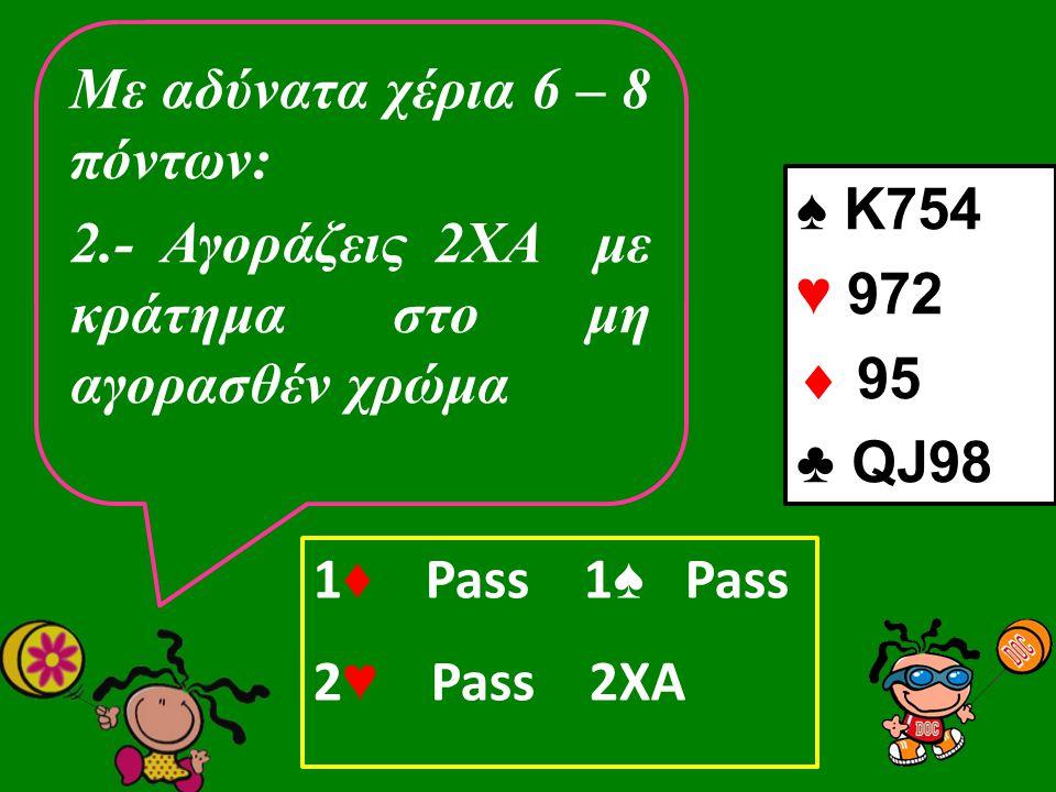 Με αδύνατα χέρια 6 – 8 πόντων: 2.- Αγοράζεις 2ΧΑ με κράτημα στο μη αγορασθέν χρώμα ♠ K754 ♥ 972  95 ♣ QJ98 1 ♦ Pass 1 ♠ Pass 2 ♥ Pass 2XA
