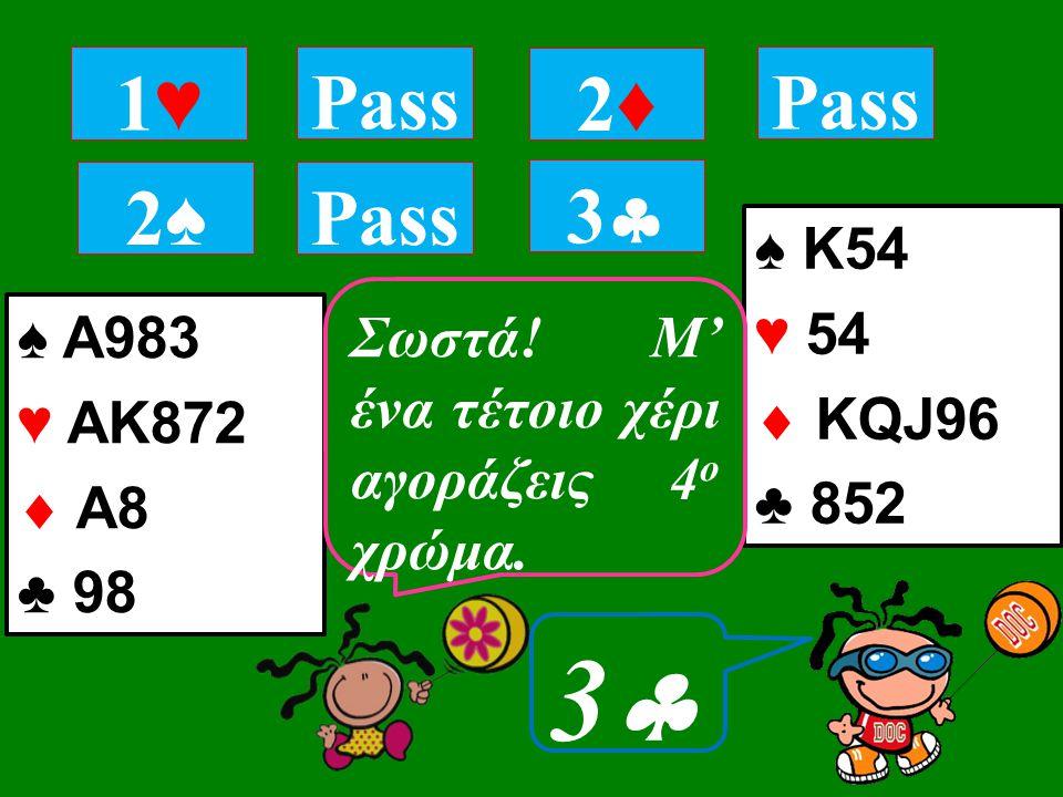 ♠ A983 ♥ ΑΚ872  Α8 ♣ 98 1♥1♥ Pass 2♠2♠ 2♦2♦ ♠ Κ54 ♥ 54  KQJ96 ♣ 852 33 Τι αγοράζεις; Σωστά.