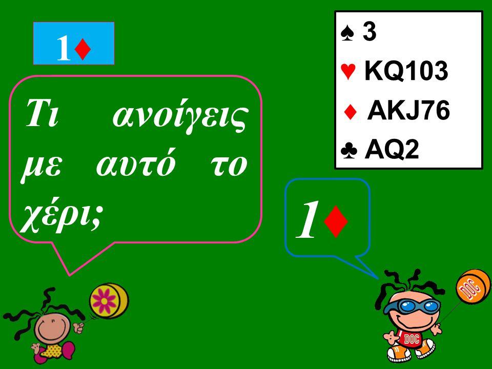 ♠ 3 ♥ ΚQ103  ΑKJ76 ♣ AQ2 1♦1♦ Tι ανοίγεις με αυτό το χέρι; 1♦1♦