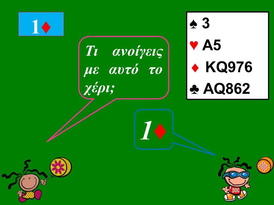 ♠ 3 ♥ Α5  KQ976 ♣ AQ862 1♦1♦ Tι ανοίγεις με αυτό το χέρι; 1♦1♦