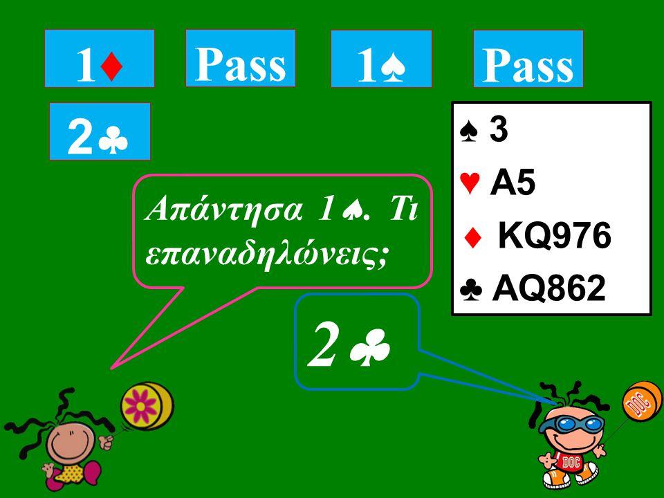 ♠ 3 ♥ Α5  KQ976 ♣ AQ862 1♦1♦ Απάντησα 1 . Τι επαναδηλώνεις; 22 Pass 1♠1♠ 22