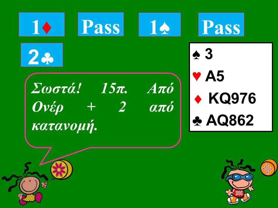 ♠ 3 ♥ Α5  KQ976 ♣ AQ862 1♦1♦ Σωστά! 15π. Από Ονέρ + 2 από κατανομή. Pass 1♠1♠ 22