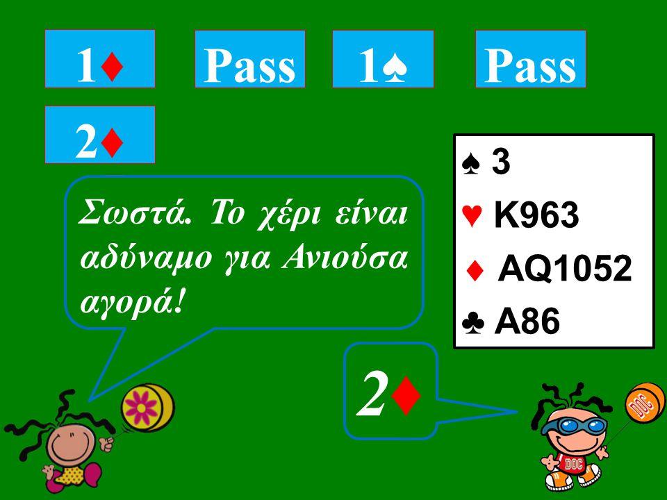 ♠ 3 ♥ Κ963  ΑQ1052 ♣ A86 1♦1♦ Tι επαναδηλώνεις με αυτό το χέρι; 2♦2♦ Pass 1♠1♠ 2♦2♦ Σωστά.