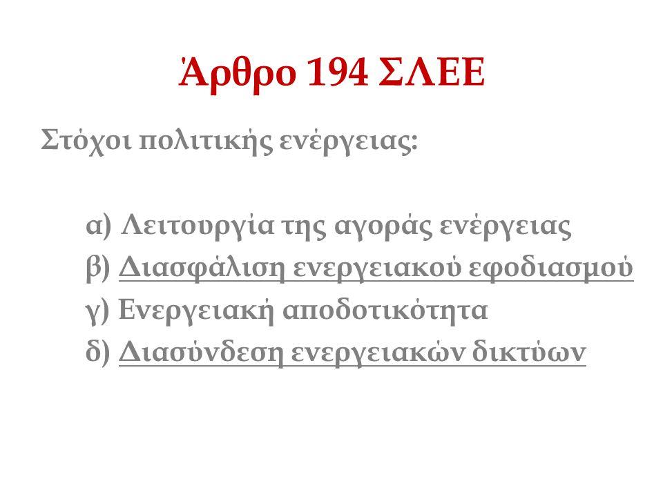 Άρθρο 194 ΣΛΕΕ Στόχοι πολιτικής ενέργειας: α) Λειτουργία της αγοράς ενέργειας β) Διασφάλιση ενεργειακού εφοδιασμού γ) Ενεργειακή αποδοτικότητα δ) Διασ