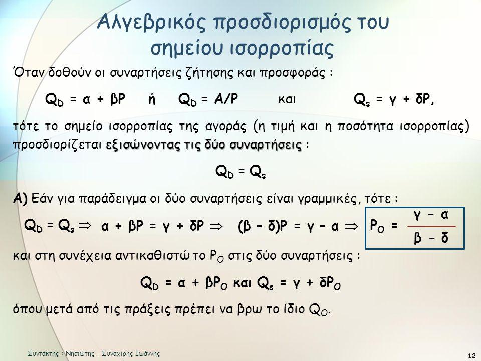 Αλγεβρικός προσδιορισμός του σημείου ισορροπίας 12 Όταν δοθούν οι συναρτήσεις ζήτησης και προσφοράς : Q D = α + βΡ ή Q D = Α/Ρ και Q s = γ + δΡ, εξισώνοντας τις δύο συναρτήσεις τότε το σημείο ισορροπίας της αγοράς (η τιμή και η ποσότητα ισορροπίας) προσδιορίζεται εξισώνοντας τις δύο συναρτήσεις : QD = QsQD = Qs Α) Εάν για παράδειγμα οι δύο συναρτήσεις είναι γραμμικές, τότε : Q D = Q s  και στη συνέχεια αντικαθιστώ το Ρ Ο στις δύο συναρτήσεις : Q D = α + βΡ Ο και Q s = γ + δΡ Ο όπου μετά από τις πράξεις πρέπει να βρω το ίδιο Q O.