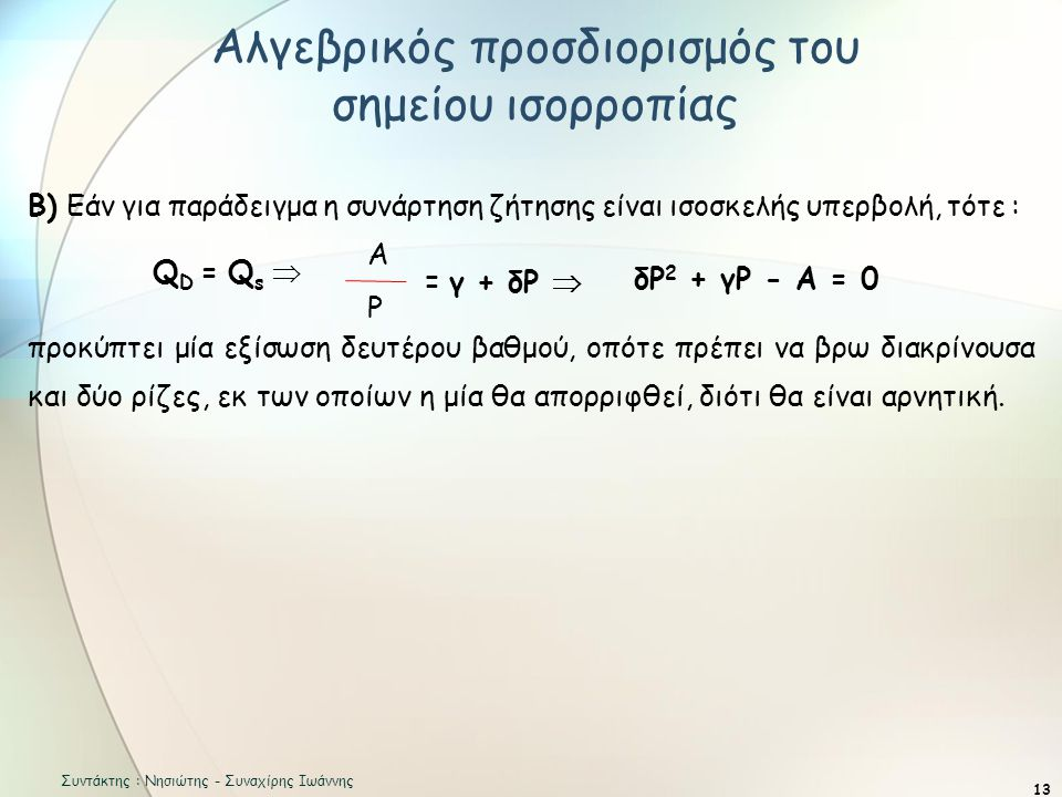 Αλγεβρικός προσδιορισμός του σημείου ισορροπίας 13 Β) Εάν για παράδειγμα η συνάρτηση ζήτησης είναι ισοσκελής υπερβολή, τότε : Q D = Q s  προκύπτει μία εξίσωση δευτέρου βαθμού, οπότε πρέπει να βρω διακρίνουσα και δύο ρίζες, εκ των οποίων η μία θα απορριφθεί, διότι θα είναι αρνητική.